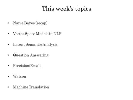 This week's topics Naïve Bayes (recap) Vector Space Models in NLP Latent Semantic Analysis Question-Answering Precision/Recall Watson <strong>Machine</strong> <strong>Translation</strong>.
