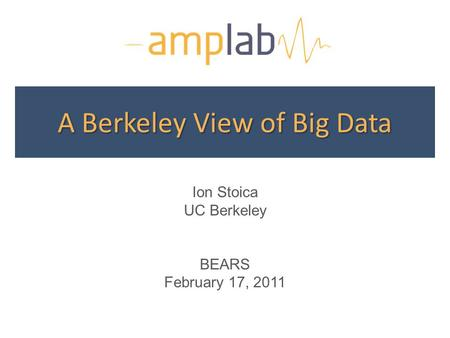 A Berkeley View of Big Data Ion Stoica UC Berkeley BEARS February 17, 2011.