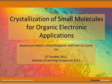 Crystallization of Small Molecules for Organic Electronic Applications Jessica Lynn Saylors, Anna Hiszpanski, and Yueh-Lin (Lynn) Loo 07 October 2011 Summer.