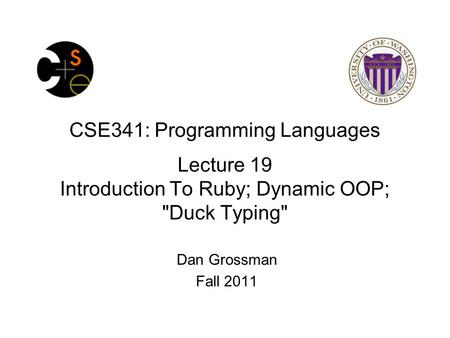 CSE341: Programming Languages Lecture 19 Introduction To Ruby; Dynamic OOP; Duck Typing Dan Grossman Fall 2011.
