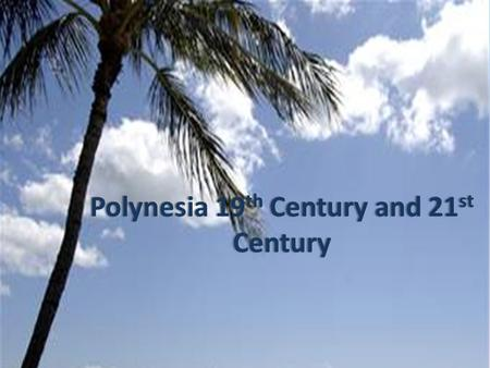 Polynesia 19 th Century and 21 st Century. 19 th Century These hitherto unpublished pictures show the photographs taken by naval commander Paul- Emile.