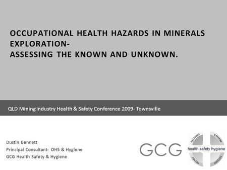 GCG OCCUPATIONAL HEALTH HAZARDS IN MINERALS EXPLORATION- ASSESSING THE KNOWN AND UNKNOWN. Dustin Bennett Principal Consultant- OHS & Hygiene GCG Health.