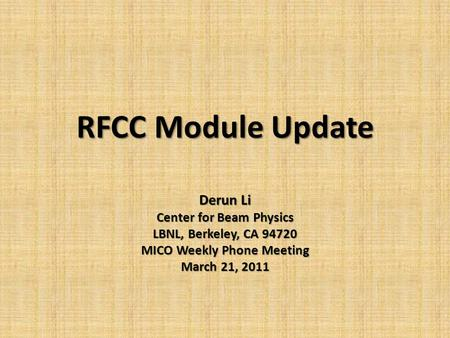 RFCC Module Update Derun Li Center for Beam Physics LBNL, Berkeley, CA 94720 MICO Weekly Phone Meeting March 21, 2011.