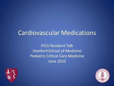 Cardiovascular Medications PICU Resident Talk Stanford School of Medicine Pediatric Critical Care Medicine June 2010.