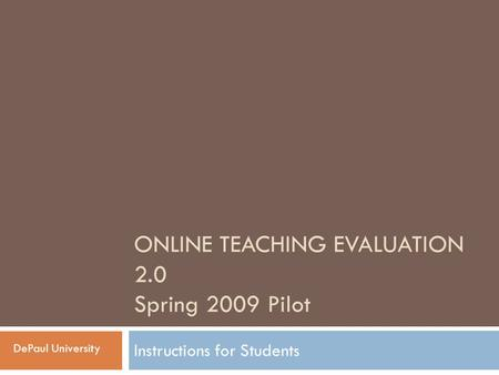 ONLINE TEACHING EVALUATION 2.0 Spring 2009 Pilot Instructions for Students DePaul University.