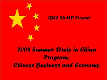 2008 Summer Study in China Program: Chinese Business and Economy LBSE &UMD Present: