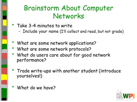 Brainstorm About Computer Networks Take 3-4 minutes to write –Include your name (I'll collect and read, but not grade) What are some network applications?