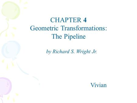 CHAPTER 4 Geometric Transformations: The Pipeline Vivian by Richard S. Wright Jr.