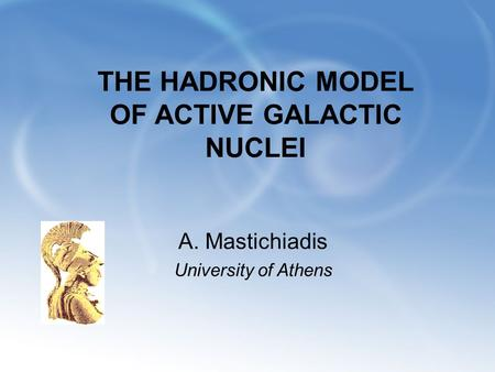 THE HADRONIC MODEL OF ACTIVE GALACTIC NUCLEI A. Mastichiadis University of Athens.