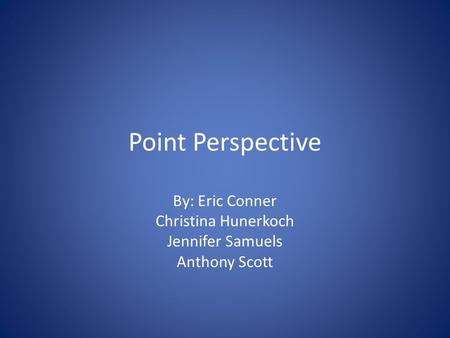 <strong>Point</strong> <strong>Perspective</strong> By: Eric Conner Christina Hunerkoch Jennifer Samuels Anthony Scott.