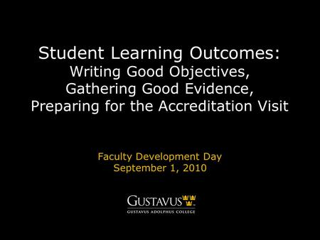Student Learning Outcomes: Writing Good Objectives, Gathering Good Evidence, Preparing for the Accreditation Visit Faculty Development Day September 1,