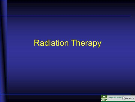 Radiation Therapy. Radiation Therapy (R/T) For Cancer About 99% of patients treated with Radiation Therapy (R/T) have malignancies Approximately 60% of.