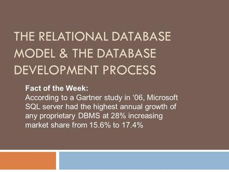 THE RELATIONAL DATABASE MODEL & THE DATABASE DEVELOPMENT PROCESS Fact of the Week: According to a Gartner study in '06, Microsoft SQL server had the highest.