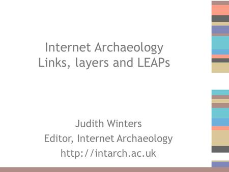 Internet Archaeology Links, layers and LEAPs Judith Winters Editor, Internet Archaeology