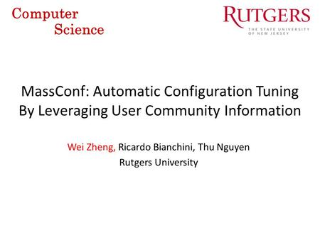 MassConf: Automatic Configuration Tuning By Leveraging User Community Information Computer Science Wei Zheng, Ricardo Bianchini, Thu Nguyen Rutgers University.