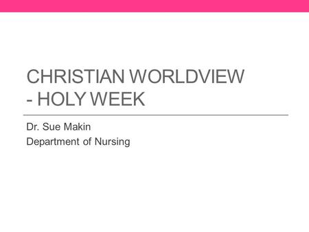 CHRISTIAN WORLDVIEW - HOLY WEEK Dr. Sue Makin Department of Nursing.