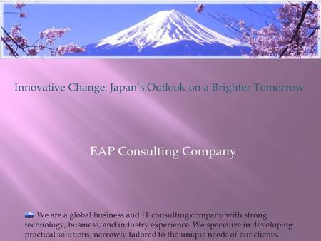 EAP Consulting Company Innovative Change: Japan's Outlook on a Brighter Tomorrow We are a global business and IT consulting company with strong technology,