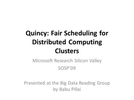 Quincy: Fair Scheduling for Distributed Computing Clusters Microsoft Research Silicon Valley SOSP'09 Presented at the Big Data Reading Group by Babu Pillai.