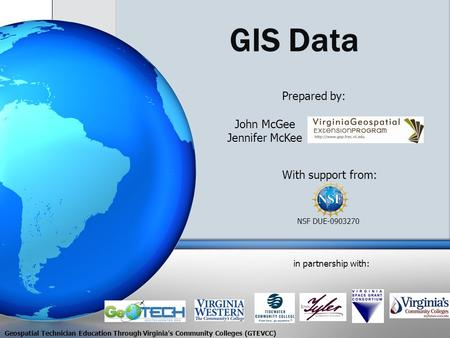 GIS Data With support from: NSF DUE-0903270 Prepared by: in partnership with: John McGee Jennifer McKee Geospatial Technician Education Through Virginia's.