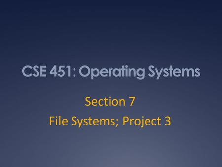 CSE 451: Operating Systems Section 7 File Systems; Project 3.