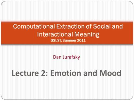 Dan Jurafsky Lecture 2: Emotion and Mood Computational Extraction of Social and Interactional Meaning SSLST, Summer 2011.