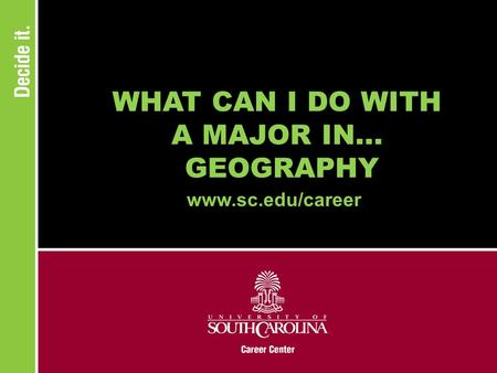 WHAT CAN I DO WITH A MAJOR IN... GEOGRAPHY www.sc.edu/career.