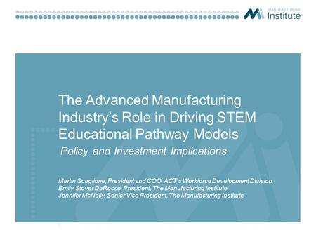 The Advanced Manufacturing Industry's Role in Driving STEM Educational Pathway Models Martin Scaglione, President and COO, ACT's Workforce Development.