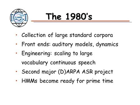 The 1980's Collection of large standard corpora Front ends: auditory models, dynamics Engineering: scaling to large vocabulary continuous speech Second.