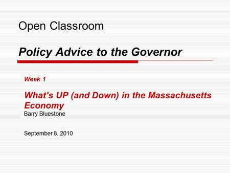 Open Classroom Policy Advice to the Governor Week 1 What's UP (and Down) in the Massachusetts Economy Barry Bluestone September 8, 2010.
