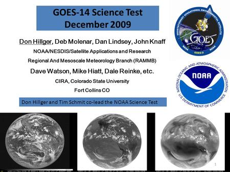 GOES-14 Science Test December 2009 Don Hillger, Deb Molenar, Dan Lindsey, John Knaff NOAA/NESDIS/Satellite Applications and Research Regional And Mesoscale.