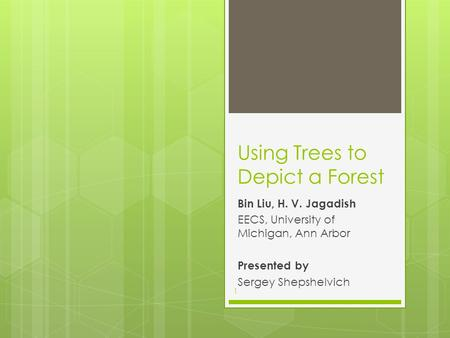 Using Trees to Depict a Forest Bin Liu, H. V. Jagadish EECS, University of Michigan, Ann Arbor Presented by Sergey Shepshelvich 1.