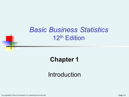 Chap 1-1 Copyright ©2012 Pearson Education, Inc. publishing as Prentice Hall Chap 1-1 Basic Business Statistics 12 th Edition Chapter 1 Introduction.