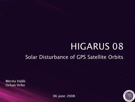 Solar Disturbance of GPS Satellite Orbits Merita Halili Orhan Veliu 06 june 2008.
