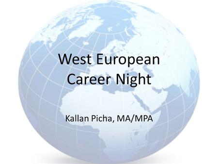 West European Career Night Kallan Picha, MA/MPA. Study Abroad Enhance language skills Make connections with students and professors Cultural experiences.