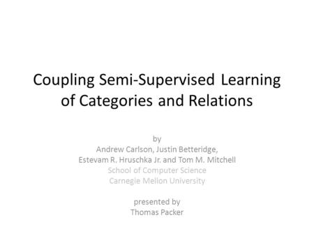 Coupling Semi-Supervised Learning of Categories and Relations by Andrew Carlson, Justin Betteridge, Estevam R. Hruschka Jr. and Tom M. Mitchell School.