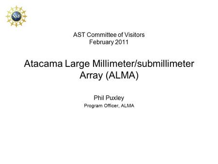 AST Committee of Visitors February 2011 Atacama Large Millimeter/submillimeter Array (ALMA) Phil Puxley Program Officer, ALMA.