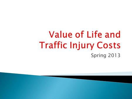 Spring 2013. Valuation of Transportation Safety Value of Life Human Capital Direct Costs Output Losses Net Consumption Gross Output Willingness to Pay.