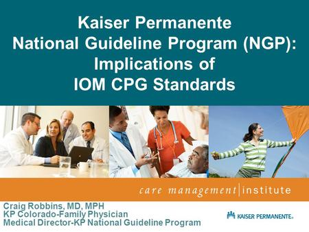 April 2009 Netta Conyers-Haynes, Principal Consultant, Communications Kaiser Permanente National Guideline Program (NGP): Implications of IOM CPG Standards.