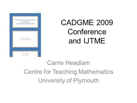 CADGME 2009 Conference and IJTME Carrie Headlam Centre for Teaching Mathematics University of Plymouth.