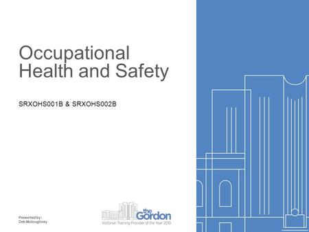 Occupational Health and Safety SRXOHS001B & SRXOHS002B Presented by: Deb Moloughney.
