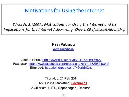 1 Ravi Vatrapu Motivations for Using the Internet Edwards, S. (2007). Motivations for Using the Internet and Its Implications for the Internet.
