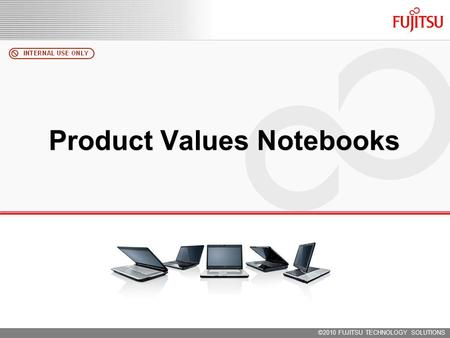 ©2010 FUJITSU TECHNOLOGY SOLUTIONS Product Values Notebooks.