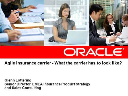 Agile insurance carrier - What the carrier has to look like? Glenn Lottering Senior Director, EMEA Insurance Product Strategy and Sales Consulting.