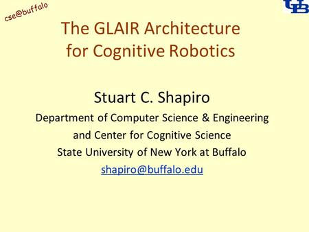 The GLAIR Architecture for Cognitive Robotics Stuart C. Shapiro Department of Computer Science & Engineering and Center for Cognitive Science.