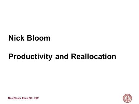 Nick Bloom, Econ 247, 2011 Nick Bloom Productivity and Reallocation.