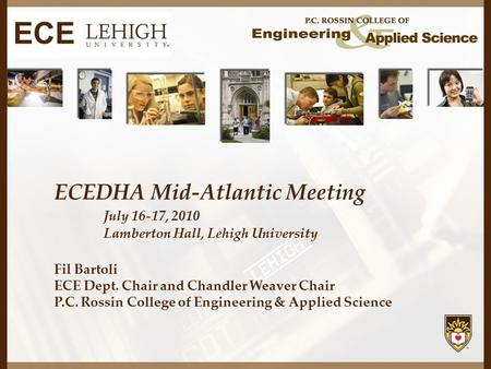 ECEDHA Mid-Atlantic Meeting July 16-17, 2010 Lamberton Hall, Lehigh University Fil Bartoli ECE Dept. Chair and Chandler Weaver Chair P.C. Rossin College.
