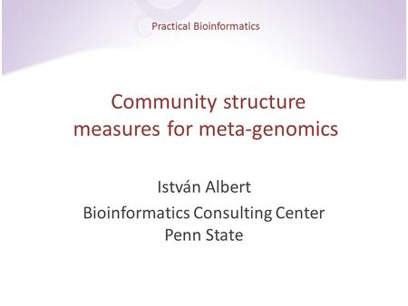 Practical Bioinformatics Community structure measures for meta-genomics István Albert Bioinformatics Consulting Center Penn State.