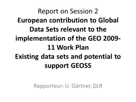 Report on Session 2 European contribution to Global Data Sets relevant to the implementation of the GEO 2009- 11 Work Plan Existing data sets and potential.