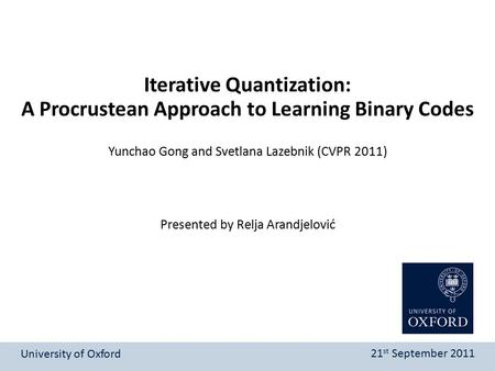 Presented by Relja Arandjelović Iterative Quantization: A Procrustean Approach to Learning Binary Codes University of Oxford 21 st September 2011 Yunchao.