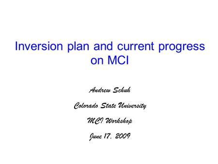 Inversion plan and current progress on MCI Andrew Schuh Colorado State University MCI Workshop June 17, 2009.